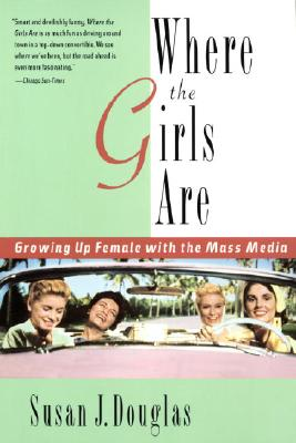 Where the Girls Are: Growing Up Female with the Mass Media, SUSAN J. DOUGLAS