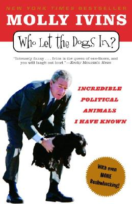 Who Let The Dogs In?: Incredible Political Animals I Have Known, Ivins, Molly