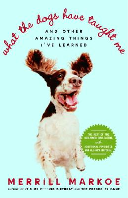 What the Dogs Have Taught Me: And Other Amazing Things I've Learned, Merrill Markoe