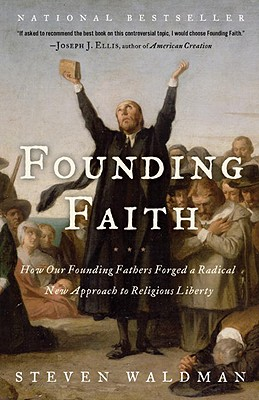 Founding Faith: How Our Founding Fathers Forged a Radical New Approach to Religious Liberty, Steven Waldman