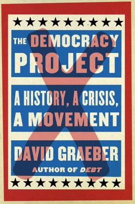 The Democracy Project: A History, a Crisis, a Movement, Graeber, David
