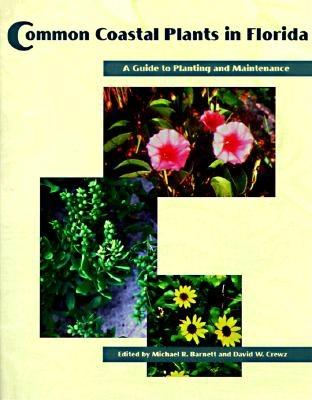 Common Coastal Plants in Florida : A Guide to Planting and Maintenance (Florida Sea Grant College Program Ser.), Barnett, Michael R. (editor); Crewz, David W. (editor)