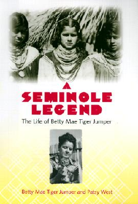 A Seminole Legend: The Life of Betty Mae Tiger Jumper, Jumper, Betty Mae Tiger; West, Patsy