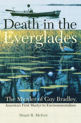 Death in the Everglades: The Murder of Guy Bradley, America's First Martyr to Environmentalism (Florida History and Culture), Stuart B. McIver