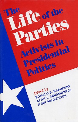 Image for The Life of the Parties: Activists in Presidential Politics