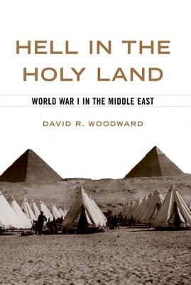 Hell in the Holy Land: World War I in the Middle East, DAVID R. WOODWARD