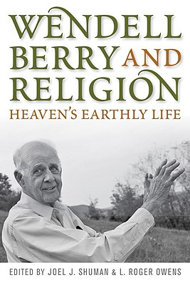 Wendell Berry and Religion: Heaven's Earthly Life (Culture of the Land), JOEL J. SHUMAN, L. ROGER OWENS