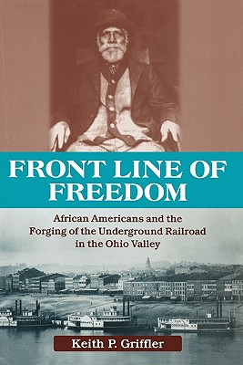 Front Line of Freedom: African Americans and the Forging of the Underground Railroad in the Ohio Valley (Ohio River Valley Series), Griffler, Keith P.