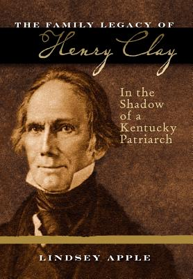 The Family Legacy of Henry Clay: In the Shadow of a Kentucky Patriarch (Topics in Kentucky History), Apple, Lindsey