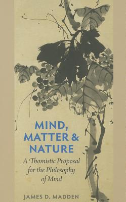 Mind, Matter, and Nature: A Thomistic Proposal for the Philosophy of Mind, James D. Madden