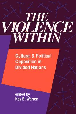 The Violence Within: Cultural and Political Opposition in Divided Nations, Warren, Kay B. (Editor)