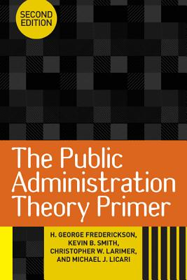 The Public Administration Theory Primer, Frederickson, H. George; Smith, Kevin B.; Larimer, Christopher W.; Licari, Michael J.