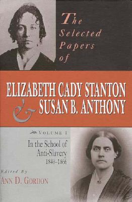 Image for The Selected Papers of Elizabeth Cady Stanton and Susan B. Anthony: In the School of Anti-Slavery, 1840 to 1866