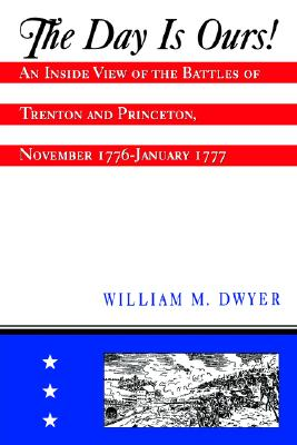 Image for The Day is Ours!: An Inside View of the Battles of Trenton and Princeton, November 1776-January 1777