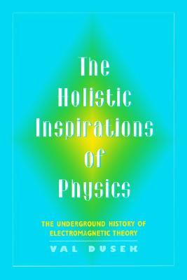 Image for The Holistic Inspiration of Physics: The Underground History of Electromagnetic Theory