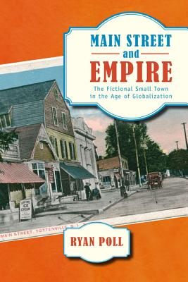 Main Street and Empire: The Fictional Small Town in the Age of Globalization (The American Literatures Initiative), Poll Ph.D, Ryan