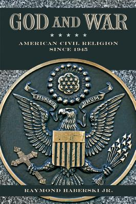 God and War: American Civil Religion since 1945, Raymond J. Haberski Jr.