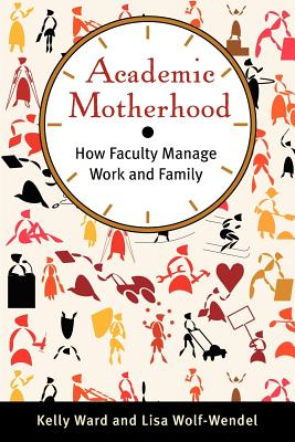 Academic Motherhood: How Faculty Manage Work and Family, Ward, Kelly; Wolf-Wendel, Lisa