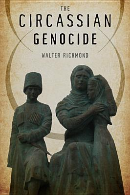The Circassian Genocide (Genocide, Political Violence, Human Rights), Richmond, Walter