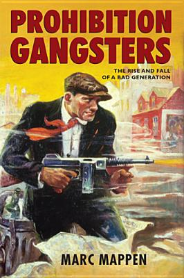 Prohibition Gangsters: The Rise and Fall of a Bad Generation, Mappen, Marc