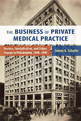 The Business of Private Medical Practice: Doctors, Specialization, and Urban Change in Philadelphia, 1900-1940 (Critical Issues in Health and Medicine), Schafer Jr., James A.