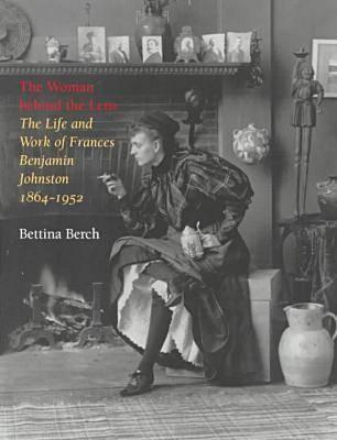The Woman behind the Lens: The Life and Work of Frances Benjamin Johnston, 1864-1952, Berch, Bettina