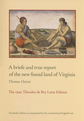 A briefe and true report of the new found land of Virginia: The 1590 Theodor de Bry Latin Edition, Hariot, Thomas