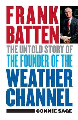 Frank Batten: The Untold Story of the Founder of the Weather Channel, Connie M. Sage