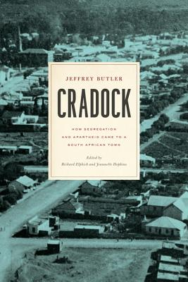 Cradock: How Segregation and Apartheid Came to a South African Town (Reconsiderations in Southern African History), Butler, Jeffrey