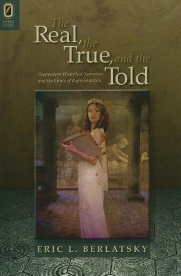 Image for The Real, the True, and the Told: Postmodern Historical Narrative and the Ethics of Representation