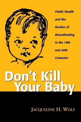 Image for Don't Kill Your Baby: Public Health and the Decline of Breastfeeding in the Nineteenth and Twentieth Centuries