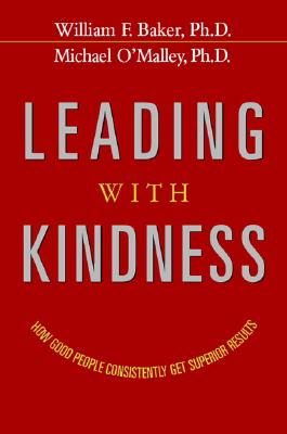 Leading with Kindness: How Good People Consistently Get Superior Results, Baker, William F.; O'Malley, Michael