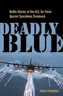 Deadly Blue: Battle Stories of the U.S. Air Force Special Operations Command, Pushies, Fred