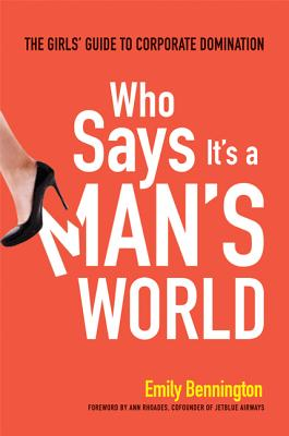 Who Says It's a Man's World: The Girls' Guide to Corporate Domination, Emily Bennington