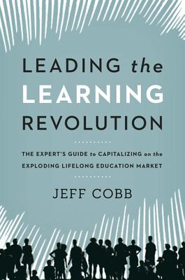 Image for Leading the Learning Revolution: The Expert's Guide to Capitalizing on the Exploding Lifelong Education Market