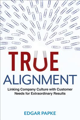 True Alignment: Linking Company Culture with Customer Needs for Extraordinary Results (Agency/Distributed), Papke, Edgar
