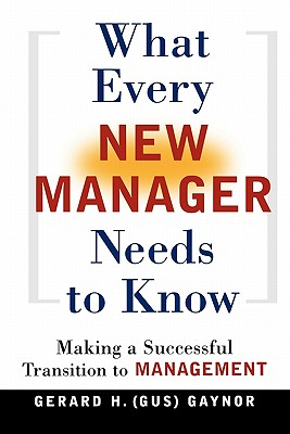 What Every New Manager Needs to Know: Making a Successful Transition to Management, Gaynor, Gerard H.