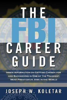 FBI Career Guide : Inside Information on Getting Chosen for And Succeeding in One of the Toughest Most Prestigious Jobs in the World, JOSEPH W. KOLETAR