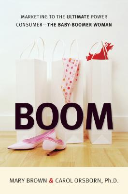 BOOM: Marketing to the Ultimate Power Consumer -- The Baby-Boomer Woman, Brown, Mary; Orsborn Ph.D., Carol