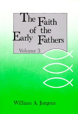 Faith of the Early Fathers, Volume 3, WILLIAM A. JURGENS