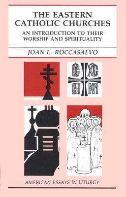 The Eastern Catholic Churches: An Introduction to Their Worship and Spirituality (American Essays in Liturgy Series), JOAN L. ROCCASALVO
