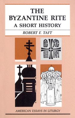 The Byzantine Rite: A Short History (American Essays in Liturgy), ROBERT F. TAFT