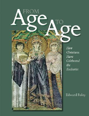 From Age to Age: How Christians Have Celebrated the Eucharist (Revised and Expanded Edition), EDWARD FOLEY