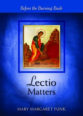 Lectio Matters: Before the Burning Bush, Mary Margaret Funk, OSB, Foreword by Laurence O Keefe