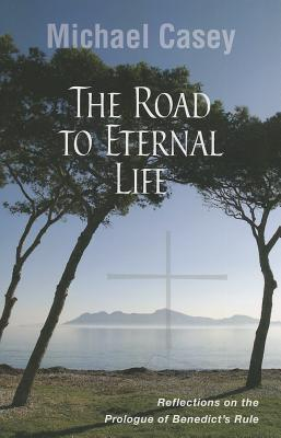 The Road to Eternal Life: Reflections on the Prologue of Benedict's Rule, Michael Casey OCSO