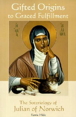 Gifted Origins to Graced Fulfillment: The Soteriology of Julian of Norwich (Theology), Kerrie Hide