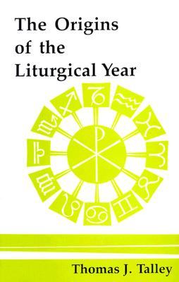 The Origins of the Liturgical Year, THOMAS J. TALLEY