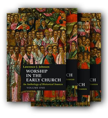 Worship in the Early Church: An Anthology of Historical Sources (4 Volumes), Lawrence J. Johnson