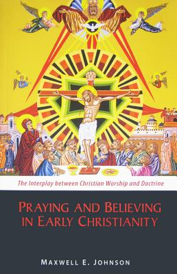 Praying and Believing in Early Christianity: The Interplay between Christian Worship and Doctrine, Maxwell   E. Johnson