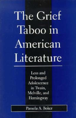 Grief Taboo in American Literature: Loss and Prolonged Adolescence in Twain, Melville, and Hemingway (Literature and Psychoanalysis, 8), Boker, Pamela A.